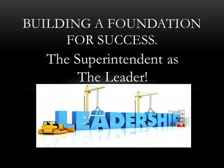 The Superintendent as The Leader! BUILDING A FOUNDATION FOR SUCCESS.