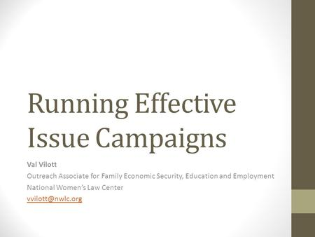 Running Effective Issue Campaigns Val Vilott Outreach Associate for Family Economic Security, Education and Employment National Women's Law Center