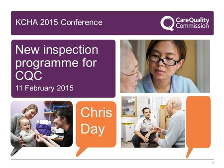1 New inspection programme for CQC 11 February 2015 KCHA 2015 Conference Chris Day.