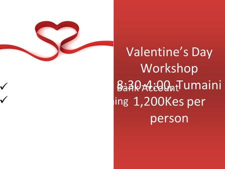 Valentine's Day Workshop 8:30-4:00, Tumaini 1,200Kes per person Building An Emotional Bank Account Creating Shared Meaning.