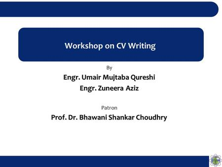 Workshop on CV Writing By Engr. Umair Mujtaba Qureshi Engr. Zuneera Aziz Patron Prof. Dr. Bhawani Shankar Choudhry.