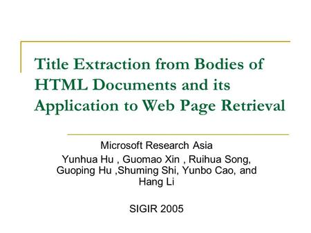Title Extraction from Bodies of HTML Documents and its Application to Web Page Retrieval Microsoft Research Asia Yunhua Hu, Guomao Xin, Ruihua Song, Guoping.