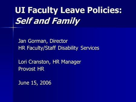UI Faculty Leave Policies: Self and Family Jan Gorman, Director HR Faculty/Staff Disability Services Lori Cranston, HR Manager Provost HR June 15, 2006.