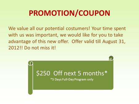 PROMOTION/COUPON We value all our potential costumers! Your time spent with us was important, we would like for you to take advantage of this new offer.