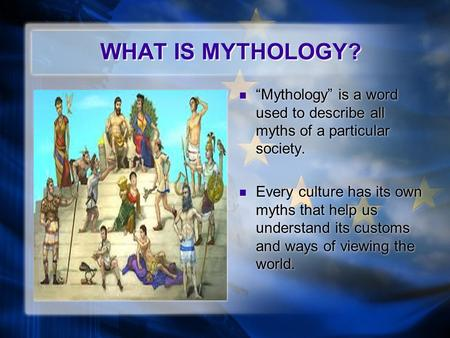 "WHAT IS MYTHOLOGY? ""Mythology"" is a word used to describe all myths of a particular society. Every culture has its own myths that help us understand its."