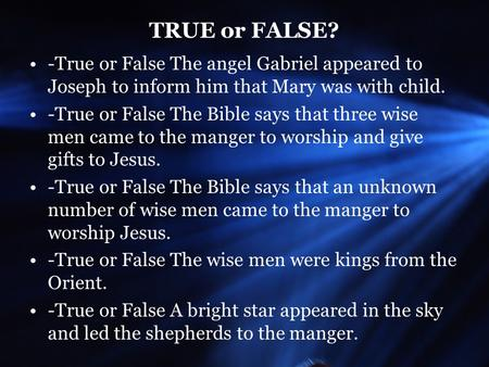 TRUE or FALSE? -True or False The angel Gabriel appeared to Joseph to inform him that Mary was with child. -True or False The Bible says that three wise.