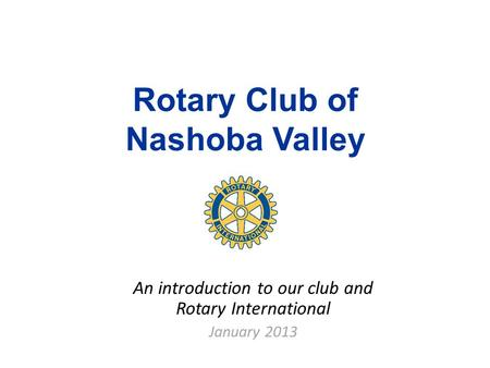 Rotary Club of Nashoba Valley An introduction to our club and Rotary International January 2013.