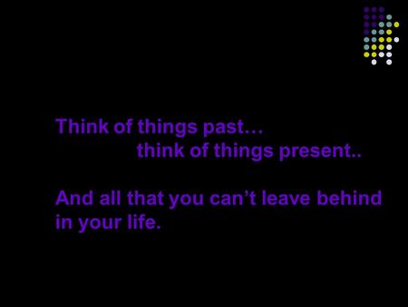 Think of things past… think of things present.. And all that you can't leave behind in your life.