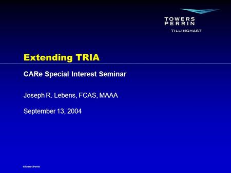 ©Towers Perrin September 13, 2004 Joseph R. Lebens, FCAS, MAAA Extending TRIA CARe Special Interest Seminar.