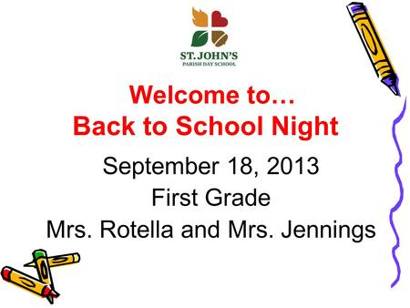 Welcome to… Back to School Night September 18, 2013 First Grade Mrs. Rotella and Mrs. Jennings.