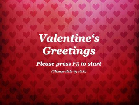 Valentine's Greetings Please press F5 to start (Change slide by click)