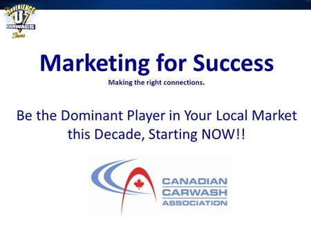 Marketing for Success Making the right connections. Be the Dominant Player in Your Local Market this Decade, Starting NOW!!