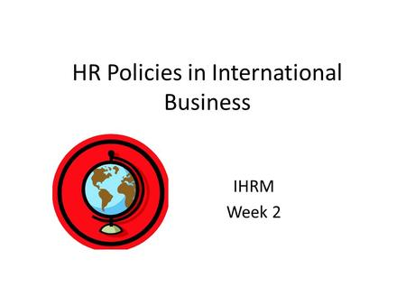 HR Policies in International Business IHRM Week 2.