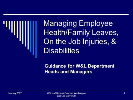 January 2007Office of General Counsel, Washington and Lee University 1 Managing Employee Health/Family Leaves, On the Job Injuries, & Disabilities Guidance.