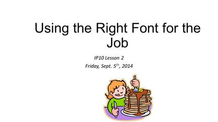 Using the Right Font for the Job IP10 Lesson 2 Friday, Sept. 5 th, 2014.