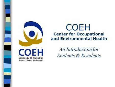 COEH Center for Occupational and Environmental Health An Introduction for Students & Residents.