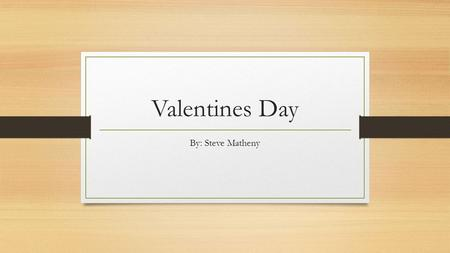 Valentines Day By: Steve Matheny. The History of Valentine's Day Three hundred years after the death of Jesus Christ, the Roman emperors still demanded.