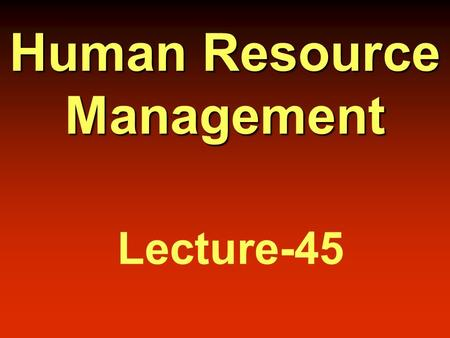 Human Resource Management Lecture-45 Today's Topics.