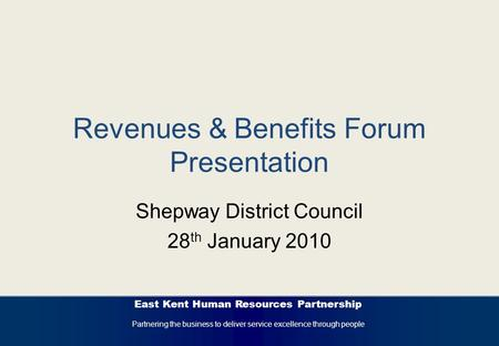 East Kent Human Resources Partnership Partnering the business to deliver service excellence through people Revenues & Benefits Forum Presentation Shepway.