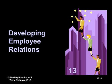 © 2004 by Prentice Hall Terrie Nolinske, Ph.D. 13 - 1 Developing Employee Relations 13.