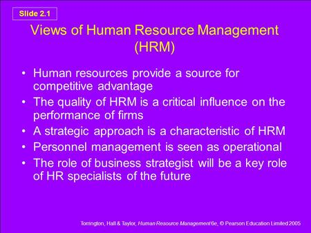 Torrington, Hall & Taylor, Human Resource Management 6e, © Pearson Education Limited 2005 Slide 2.1 Views of Human Resource Management (HRM) Human resources.