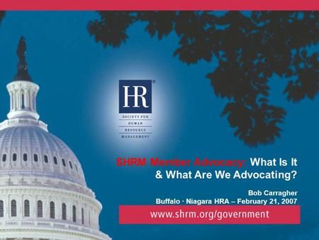 SHRM Member Advocacy: What Is It & What Are We Advocating? Bob Carragher Buffalo · Niagara HRA – February 21, 2007.