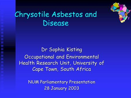 Chrysotile Asbestos and Disease Dr Sophia Kisting Occupational and Environmental Health Research Unit, University of Cape Town, South Africa NUM Parliamentary.