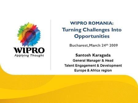 © 2008 Wipro Ltd - Confidential WIPRO ROMANIA: Turning Challenges Into Opportunities Bucharest, March 24 th 2009 Santosh Karagada General Manager & Head.