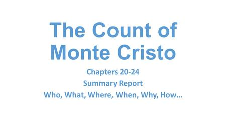 The Count of Monte Cristo Chapters 20-24 Summary Report Who, What, Where, When, Why, How…