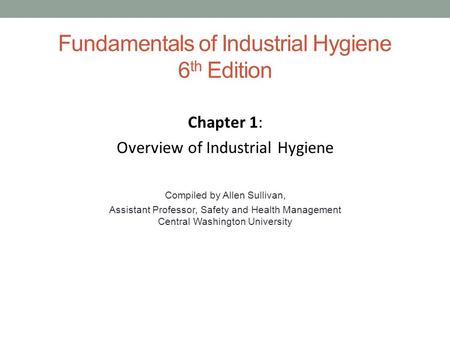 Fundamentals of Industrial Hygiene 6 th Edition Chapter 1: Overview of Industrial Hygiene Compiled by Allen Sullivan, Assistant Professor, Safety and Health.