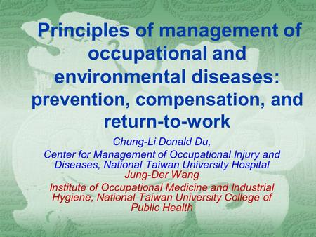Principles of management of <strong>occupational</strong> and environmental diseases: prevention, compensation, and return-to-work Chung-Li Donald Du, Center for Management.