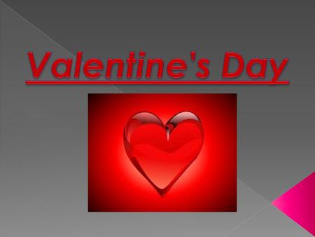 Valentine's Day - the annual Valentine's Day falling on February 14. The name comes from the St. Valentine, whose liturgical memorial in the Catholic.