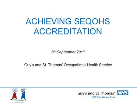 ACHIEVING SEQOHS ACCREDITATION 8 th September 2011 Guy's and St. Thomas' Occupational Health Service.