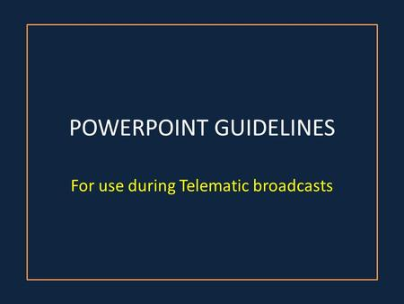 POWERPOINT GUIDELINES For use during Telematic broadcasts.