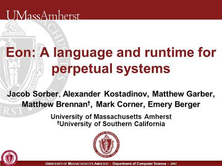 U NIVERSITY OF M ASSACHUSETTS A MHERST Department of Computer Science 2007 Eon: A language and runtime for perpetual systems Jacob Sorber, Alexander Kostadinov,