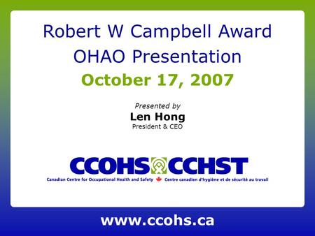 Presented by Len Hong President & CEO Robert W Campbell Award OHAO Presentation October 17, 2007 www.ccohs.ca.