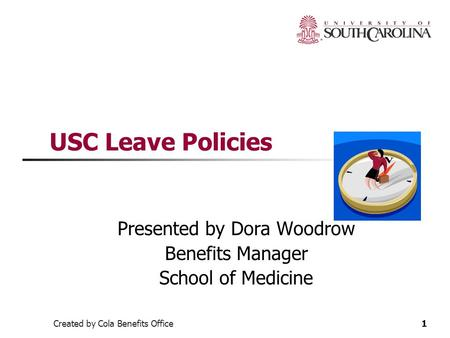Created by Cola Benefits Office1 USC Leave Policies Presented by Dora Woodrow Benefits Manager School of Medicine.
