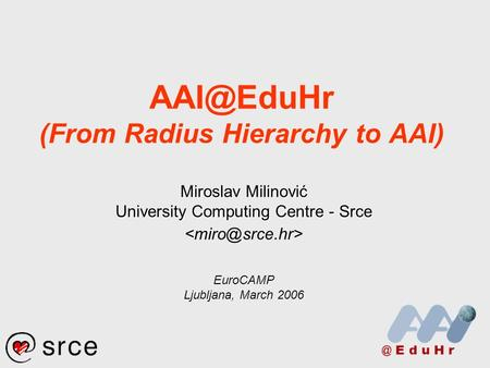 (From Radius Hierarchy to AAI) Miroslav Milinović University Computing Centre - Srce EuroCAMP Ljubljana, March 2006.