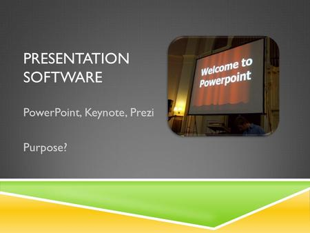 PRESENTATION SOFTWARE PowerPoint, Keynote, Prezi Purpose?