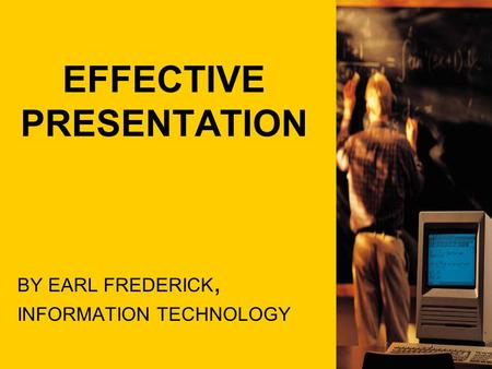 EFFECTIVE PRESENTATION BY EARL FREDERICK, INFORMATION TECHNOLOGY.
