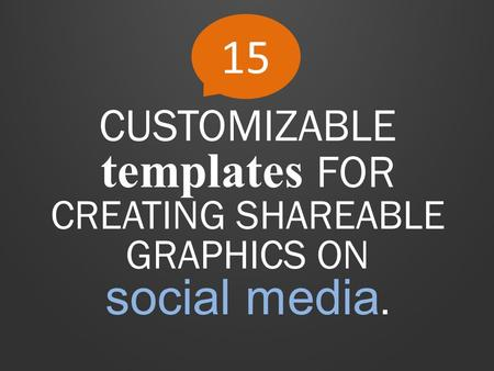 15 CUSTOMIZABLE templates FOR CREATING SHAREABLE GRAPHICS ON social media.