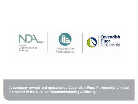 A company owned and operated by Cavendish Fluor Partnership Limited on behalf of the Nuclear Decommissioning Authority.