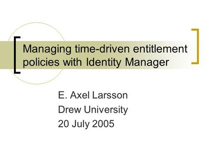 Managing time-driven entitlement policies with Identity Manager E. Axel Larsson Drew University 20 July 2005.