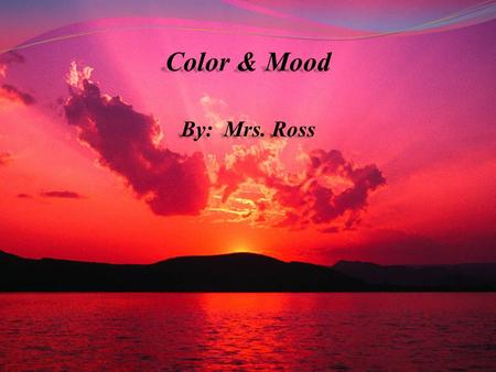 Color & Mood By: Mrs. Ross. Color can effect our mood, sometimes without us even realizing it. It can even increase or decrease our pulse rate or blood.