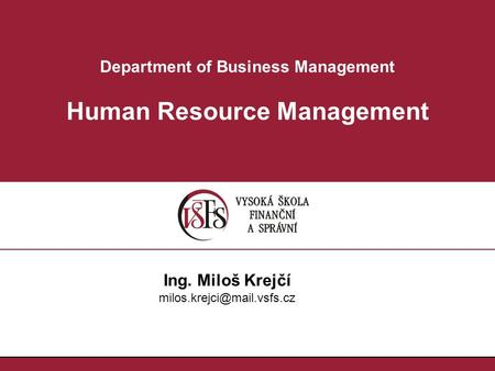 Department of Business Management Human Resource Management Ing. Miloš Krejčí