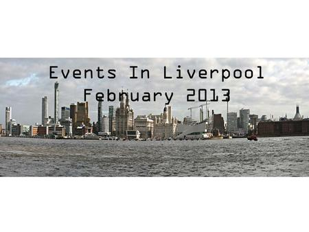 Events In Liverpool February 2013 Places of interest.