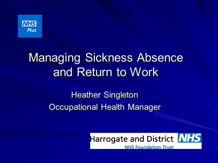 Managing Sickness Absence and Return to Work Heather Singleton Occupational Health Manager.