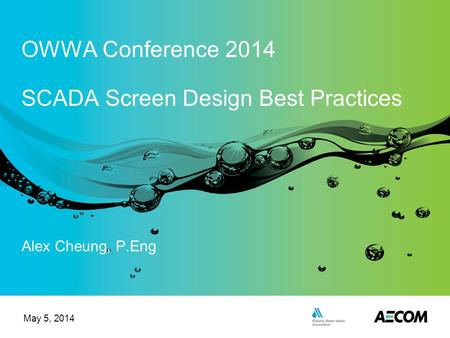 Alex Cheung, P.Eng OWWA Conference 2014 SCADA Screen Design Best Practices May 5, 2014.