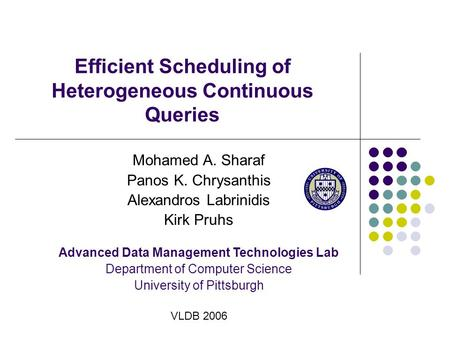 Efficient Scheduling of Heterogeneous Continuous Queries Mohamed A. Sharaf Panos K. Chrysanthis Alexandros Labrinidis Kirk Pruhs Advanced Data Management.