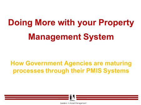 Leaders in Asset Management Doing More with your Property Management System How Government Agencies are maturing processes through their PMIS Systems.